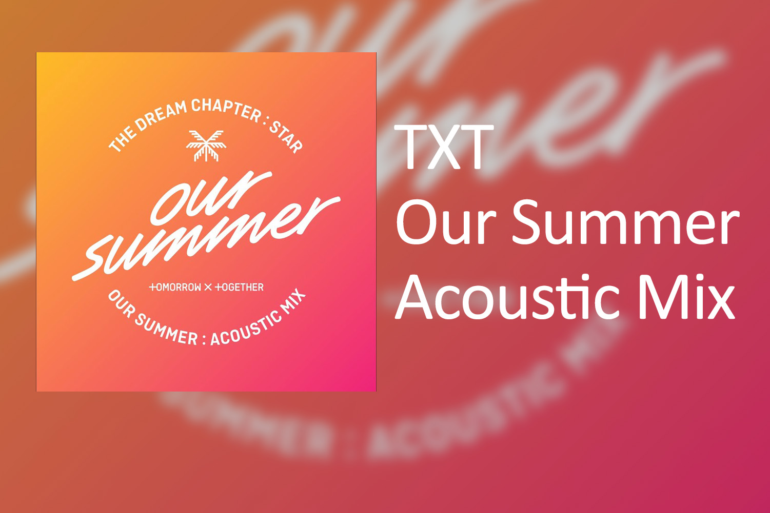 "Aside from the five songs on ""The Dream Chapter: Star"" and an English version of the childlike rap song ""Cat and Dog,"" there has been radio silence of a new TXT release of any kind on social media. But on May 31, seemingly at random, they released an acoustic mix of ""Our Summer,"" another song on their first EP."